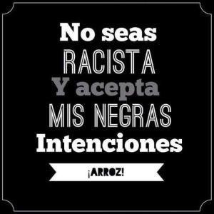 no seas racista  acepta mis negras intenciones
